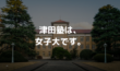 【名門女子大】津田塾大学ってどんな大学?世間からの評価は?
